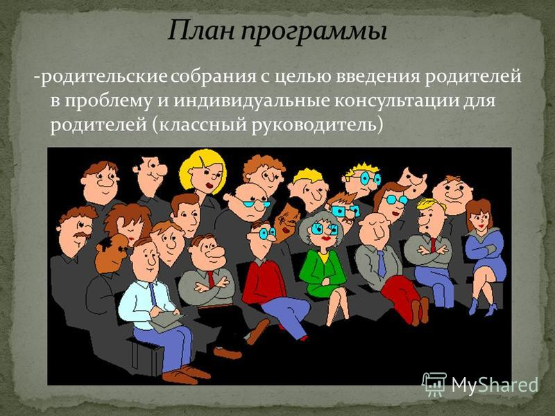 -родительские собрания с целью введения родителей в проблему и индивидуальные консультации для родителей (классный руководитель)
