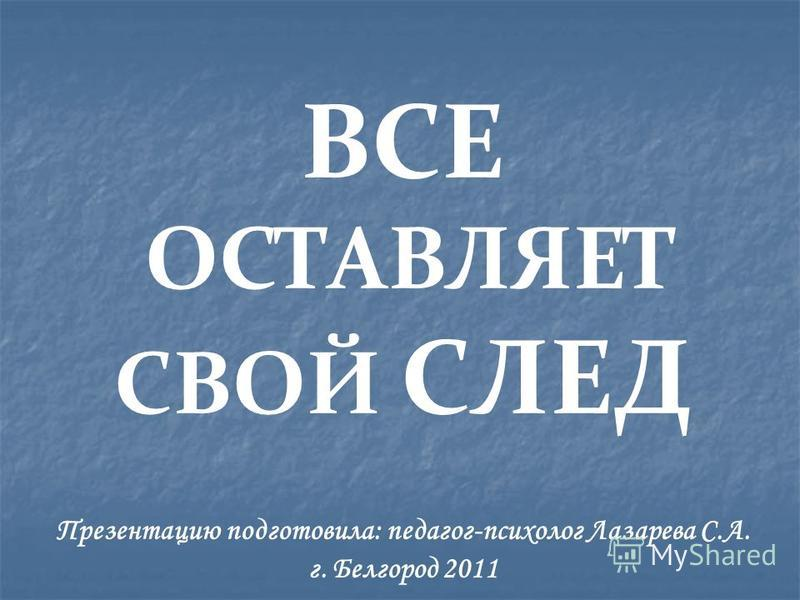 Презентацию подготовила: педагог-психолог Лазарева С.А. г. Белгород 2011 ВСЕ ОСТАВЛЯЕТ СВОЙ СЛЕД