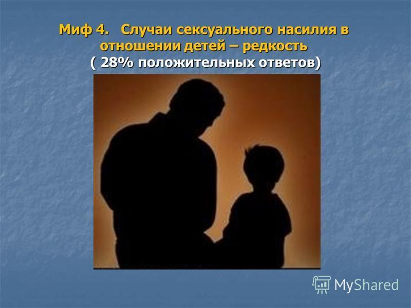 Миф 4. Случаи сексуального насилия в отношении детей – редкость ( 28% положительных ответов)