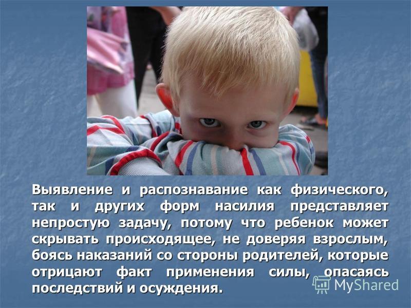 Выявление и распознавание как физического, так и других форм насилия представляет непростую задачу, потому что ребенок может скрывать происходящее, не доверяя взрослым, боясь наказаний со стороны родителей, которые отрицают факт применения силы, опас