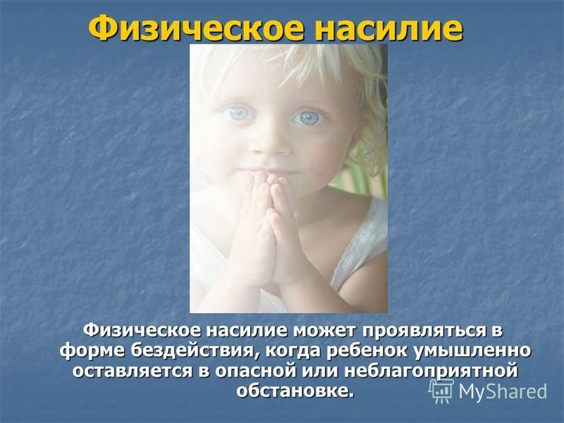 Физическое насилие Физическое насилие может проявляться в форме бездействия, когда ребенок умышленно оставляется в опасной или неблагоприятной обстановке. Физическое насилие может проявляться в форме бездействия, когда ребенок умышленно оставляется в