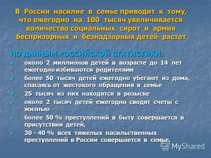 В России насилие в семье приводит к тому, что ежегодно на 100 тысяч увеличивается количество социальных сирот и армия беспризорных и безнадзорных детей растет ПО ДАННЫМ РОССИЙСКОЙ СТАТИСТИКИ: около 2 миллионов детей в возрасте до 14 лет ежегодно изби