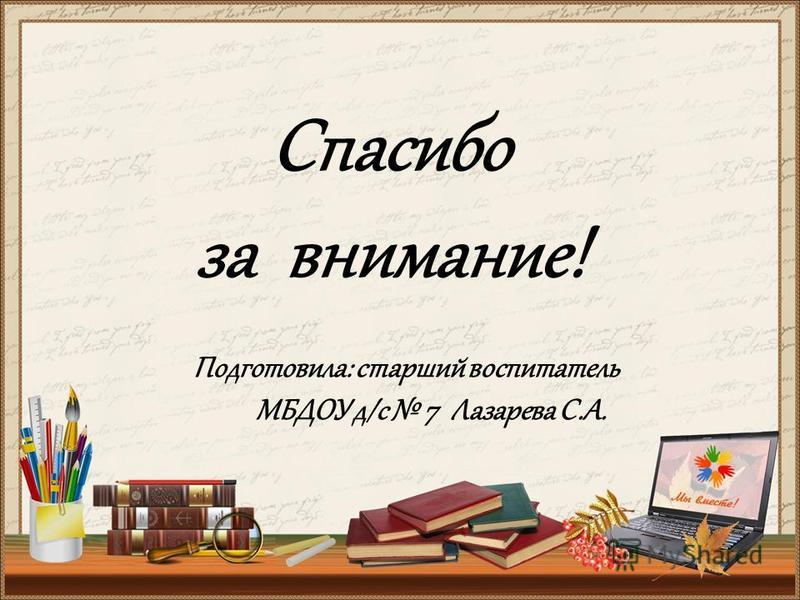 Спасибо за внимание! Подготовила: старший воспитатель МБДОУ д/с 7 Лазарева С.А.