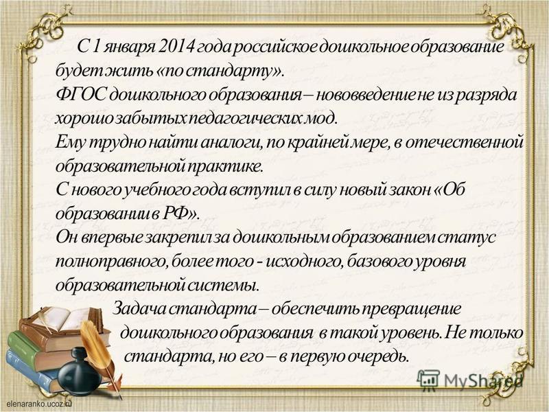 С 1 января 2014 года российское дошкольное образование будет жить «по стандарту». ФГОС дошкольного образования – нововведение не из разряда хорошо забытых педагогических мод. Ему трудно найти аналоги, по крайней мере, в отечественной образовательной