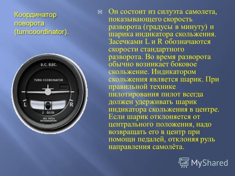 Координатор поворота (turncoordinator). Он состоит из силуэта самолета, показывающего скорость разворота ( градусы в минуту ) и шарика индикатора скольжения. Засечками L и R обозначаются скорости стандартного разворота. Во время разворота обычно возн