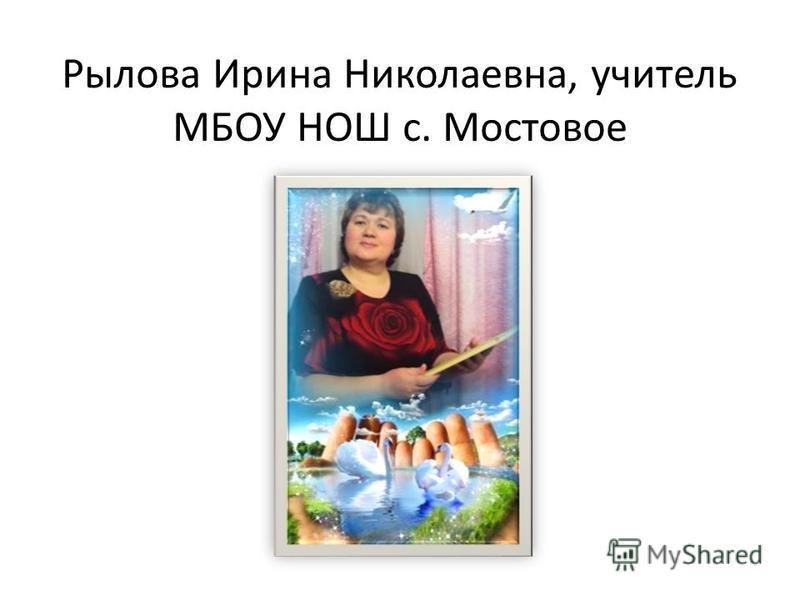 Рылова Ирина Николаевна, учитель МБОУ НОШ с. Мостовое