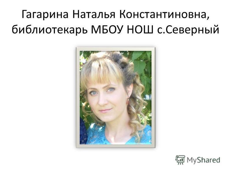 Гагарина Наталья Константиновна, библиотекарь МБОУ НОШ с.Северный