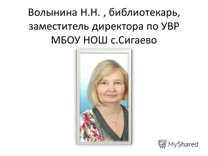 Волынина Н.Н., библиотекарь, заместитель директора по УВР МБОУ НОШ с.Сигаево