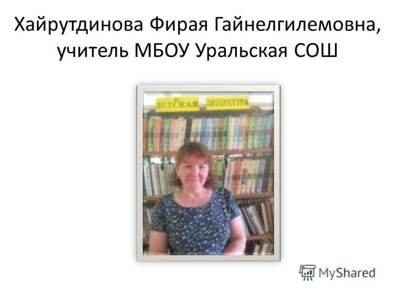Хайрутдинова Фирая Гайнелгилемовна, учитель МБОУ Уральская СОШ