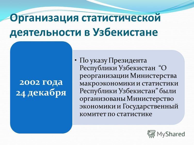 Организация статистической деятельности в Узбекистане По указу Президента Республики Узбекистан О реорганизации Министерства макроэкономики и статистики Республики Узбекистан были организованы Министерство экономики и Государственный комитет по стати