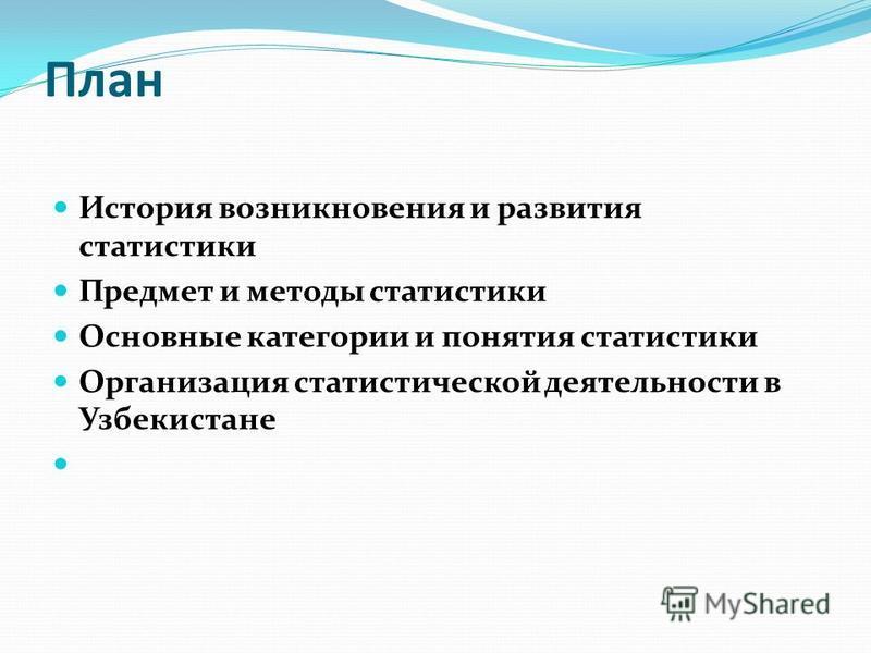 План История возникновения и развития статистики Предмет и методы статистики Основные категории и понятия статистики Организация статистической деятельности в Узбекистане