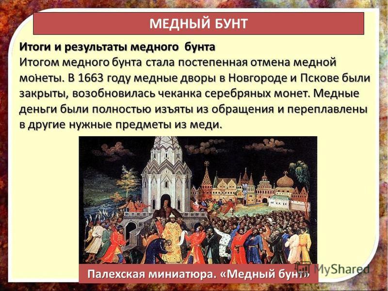 . Итоги и результаты медного бунта Итогом медного бунта стала постепенная отмена медной монеты. В 1663 году медные дворы в Новгороде и Пскове были закрыты, возобновилась чеканка серебряных монет. Медные деньги были полностью изъяты из обращения и пер