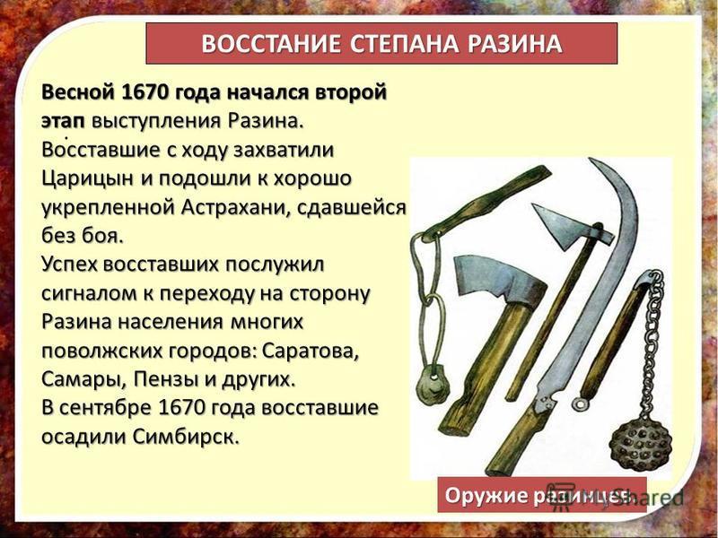 . Весной 1670 года начался второй этап выступления Разина. Восставшие с ходу захватили Царицын и подошли к хорошо укрепленной Астрахани, сдавшейся без боя. Успех восставших послужил сигналом к переходу на сторону Разина населения многих поволжских го