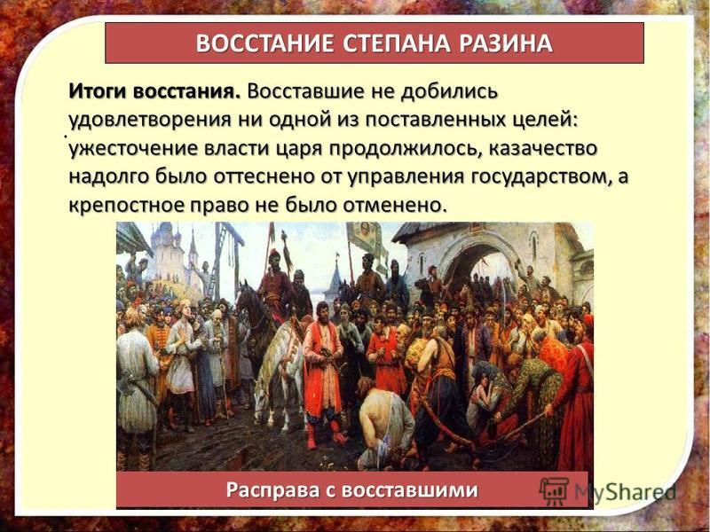 . Итоги восстания. Восставшие не добились удовлетворения ни одной из поставленных целей: ужесточение власти царя продолжилось, казачество надолго было оттеснено от управления государством, а крепостное право не было отменено. ВОССТАНИЕ СТЕПАНА РАЗИНА