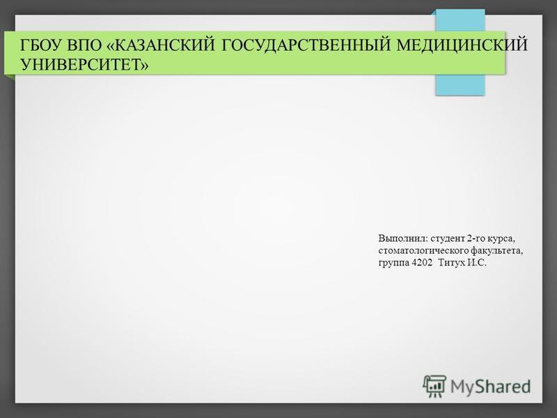 ГБОУ ВПО «КАЗАНСКИЙ ГОСУДАРСТВЕННЫЙ МЕДИЦИНСКИЙ УНИВЕРСИТЕТ» Выполнил: студент 2-го курса, стоматологического факультета, группа 4202 Титух И.С.