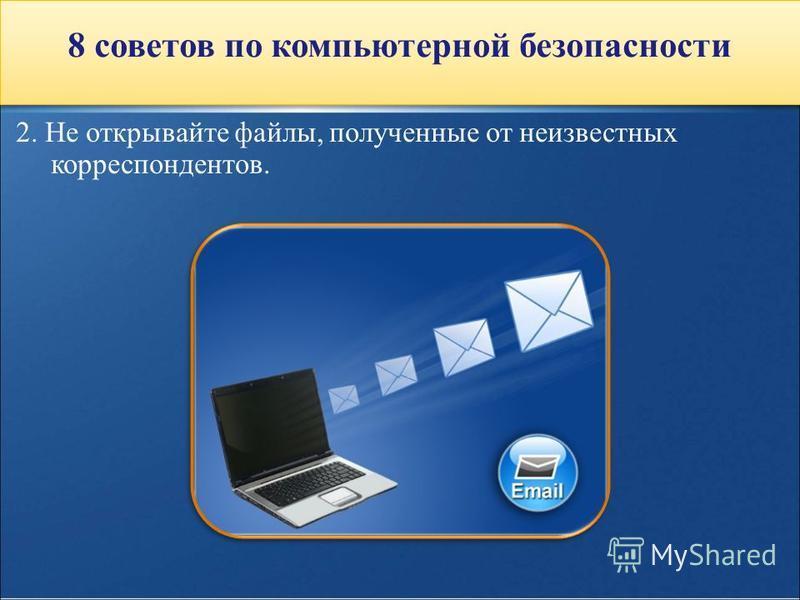 2. Не открывайте файлы, полученные от неизвестных корреспондентов. 8 советов по компьютерной безопасности