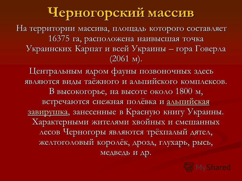 Черногорский массив На территории массива, площадь которого составляет 16375 га, расположена наивысшая точка Украинских Карпат и всей Украины – гора Говерла (2061 м). Центральным ядром фауны позвоночных здесь являются виды таёжного и альпийского комп