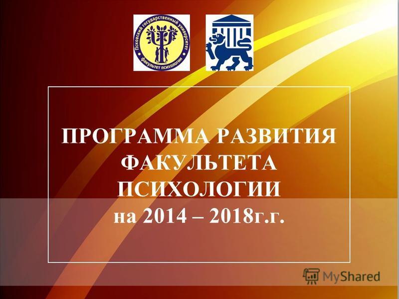 ПРОГРАММА РАЗВИТИЯ ФАКУЛЬТЕТА ПСИХОЛОГИИ на 2014 – 2018 г.г.