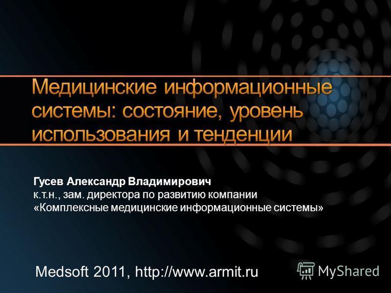 Medsoft 2011, http://www.armit.ru Гусев Александр Владимирович к.т.н., зам. директора по развитию компании «Комплексные медицинские информационные системы»