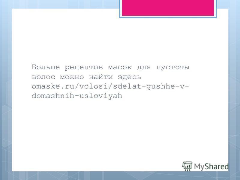Больше рецептов масок для густоты волос можно найти здесь omaske.ru/volosi/sdelat-gushhe-v- domashnih-usloviyah