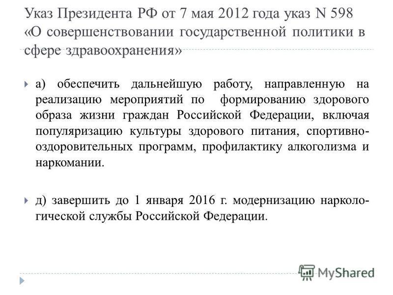 Указ Президента РФ от 7 мая 2012 года указ N 598 «О совершенствовании государственной политики в сфере здравоохранения» а) обеспечить дальнейшую работу, направленную на реализацию мероприятий по формированию здорового образа жизни граждан Российской