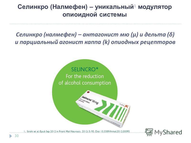 Селинкро (Налмефен) – уникальный 1 модулятор опиоидной системы 30 Селинкро ( налмефен ) – антагонист мю (µ) и дельта ( δ ) и парциальный агонист каппа (k) опиодных рецепторов 1. Sirohi et al. Epub Sep 2012 in Front Mol Neurosci. 2012; 5: 95. Doi: 10.
