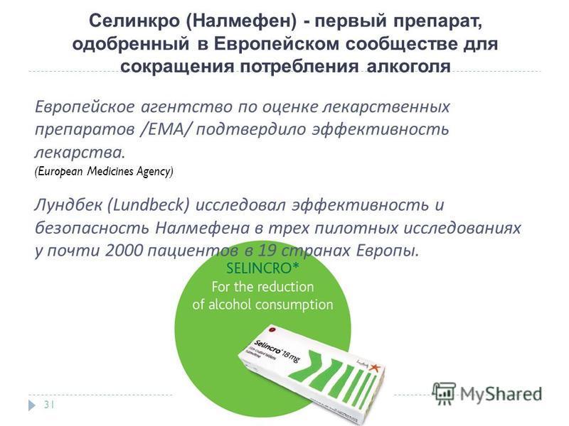 Селинкро (Налмефен) - первый препарат, одобренный в Европейском сообществе для сокращения потребления алкоголя 31 Европейское агентство по оценке лекарственных препаратов /EMA/ подтвердило эффективность лекарства. (European Medicines Agency) Лундбек
