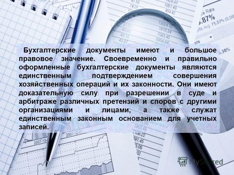 Бухгалтерские документы имеют и большое правовое значение. Своевременно и правильно оформленные бухгалтерские документы являются единственным подтверждением совершения хозяйственных операций и их законности. Они имеют доказательную силу при разрешени