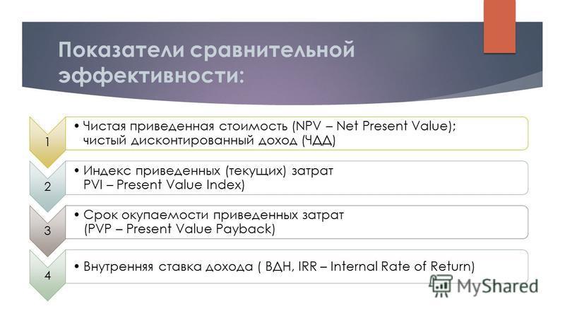 Показатели сравнительной эффективности: 1 Чистая приведенная стоимость (NPV – Net Present Value); чистый дисконтированный доход (ЧДД) 2 Индекс приведенных (текущих) затрат PVI – Present Value Index) 3 Срок окупаемости приведенных затрат (PVP – Presen