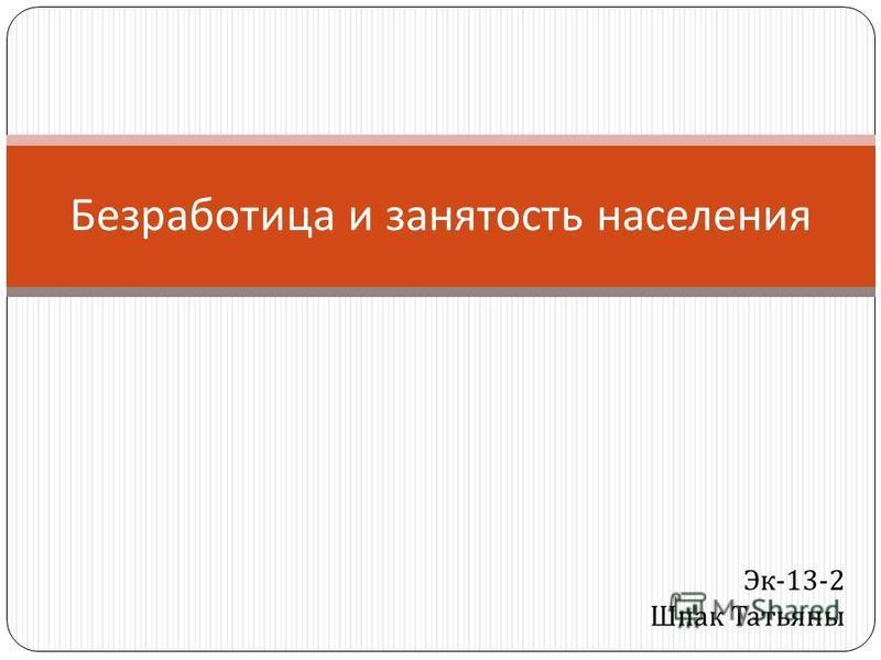 Безработица и занятость населения Эк -13-2 Шпак Татьяны