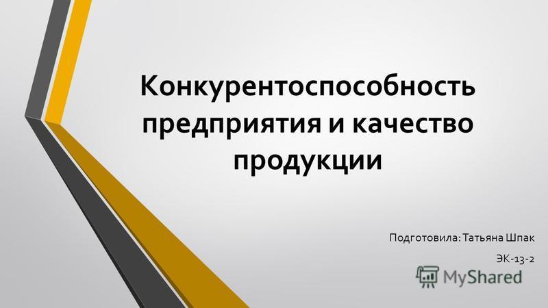 Конкурентоспособность предприятия и качество продукции Подготовила: Татьяна Шпак ЭК-13-2