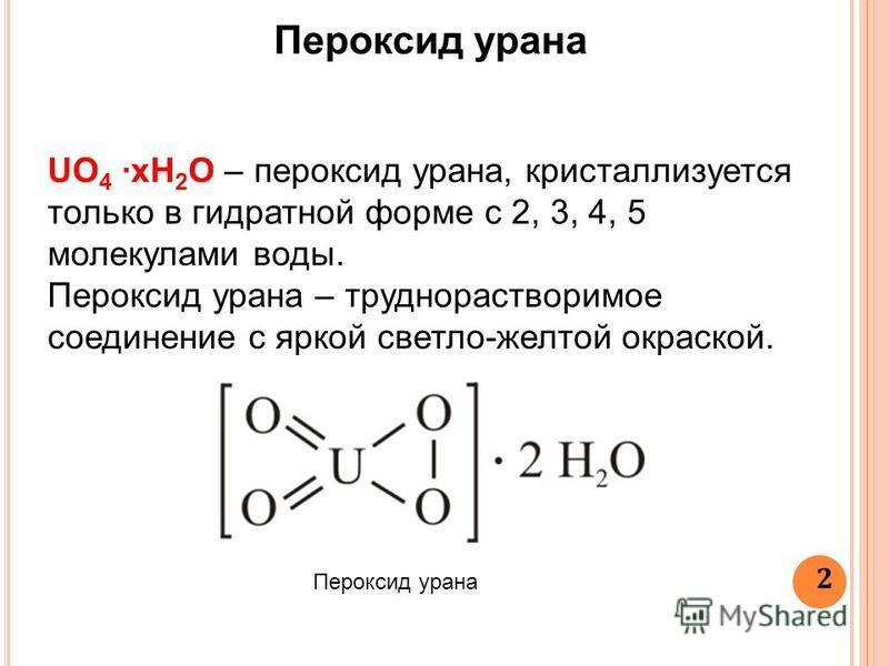 2 UO 4 xH 2 O – пероксид урана, кристаллизуется только в гидратной форме с 2, 3, 4, 5 молекулами воды. Пероксид урана – труднорастворимое соединение с яркой светло-желтой окраской. Пероксид урана