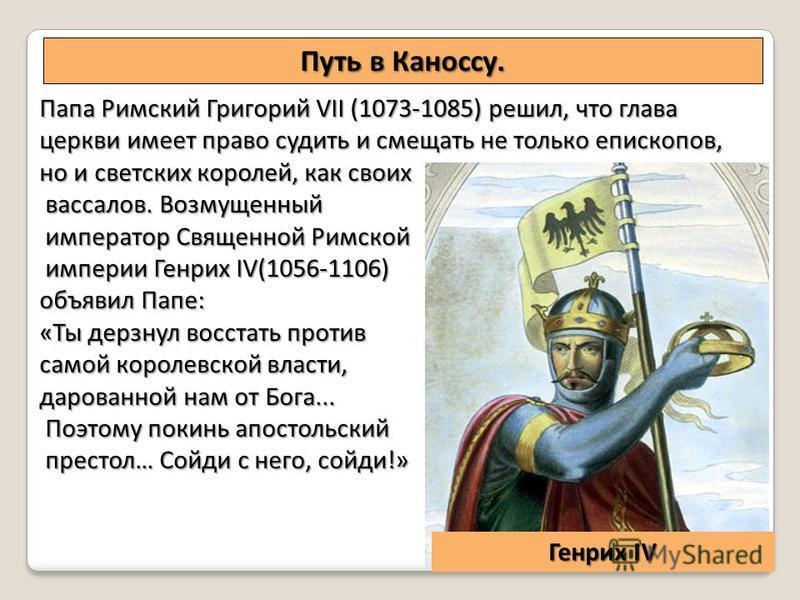 Путь в Каноссу. Папа Римский Григорий VII (1073-1085) решил, что глава церкви имеет право судить и смещать не только епископов, но и светских королей, как своих вассалов. Возмущенный вассалов. Возмущенный император Священной Римской император Священн