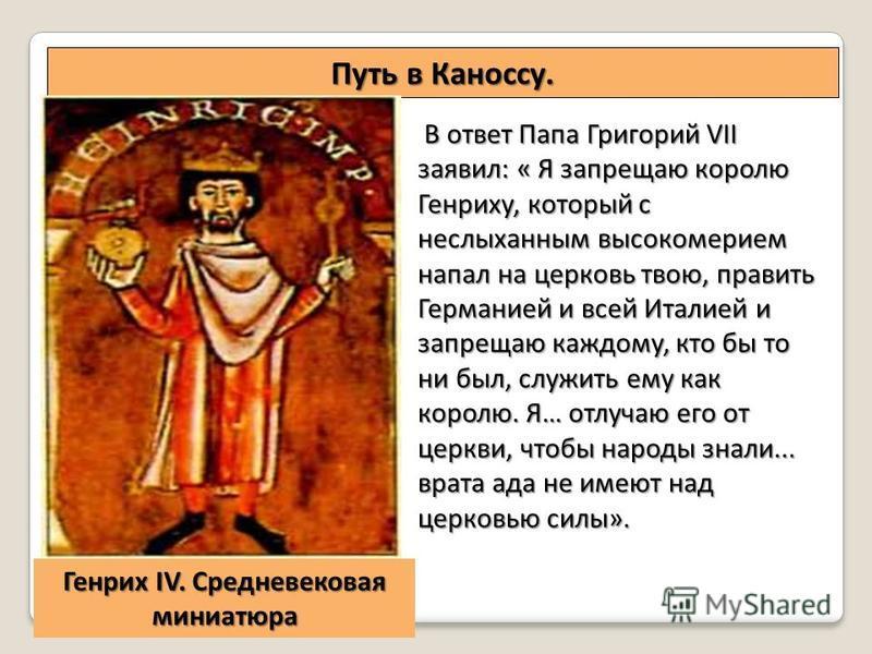 Путь в Каноссу. В ответ Папа Григорий VII заявил: « Я запрещаю королю Генриху, который с неслыханным высокомерием напал на церковь твою, править Германией и всей Италией и запрещаю каждому, кто бы то ни был, служить ему как королю. Я… отлучаю его от