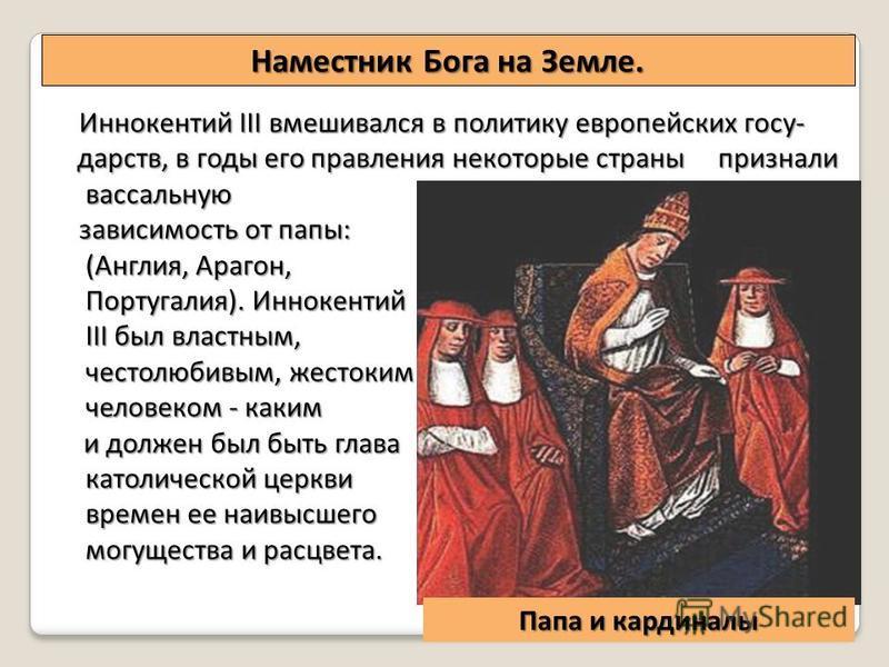 Наместник Бога на Земле. Папа и кардиналы Иннокентий III вмешивался в политику европейских государств, в годы его правления некоторые страны признали вассальную вассальную зависимость от папы: (Англия, Арагон, (Англия, Арагон, Португалия). Иннокентий