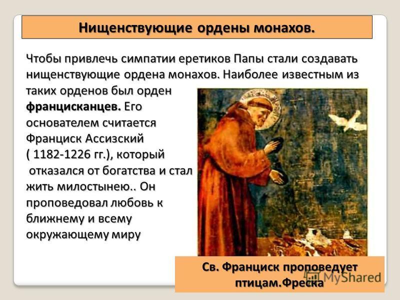 Нищенствующие ордены монахов. Чтобы привлечь симпатии еретиков Папы стали создавать нищенствующие ордена монахов. Наиболее известным из таких орденов был орден францисканцев. Его основателем считается Франциск Ассизский ( 1182-1226 гг.), который отка