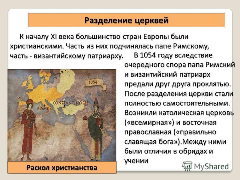 Разделение церквей К началу XI века большинство стран Европы были христианскими. Часть из них подчинялась папе Римскому, часть - византийскому патриарху. В 1054 году вследствие очередного спора папа Римский и византийский патриарх предали друг друга