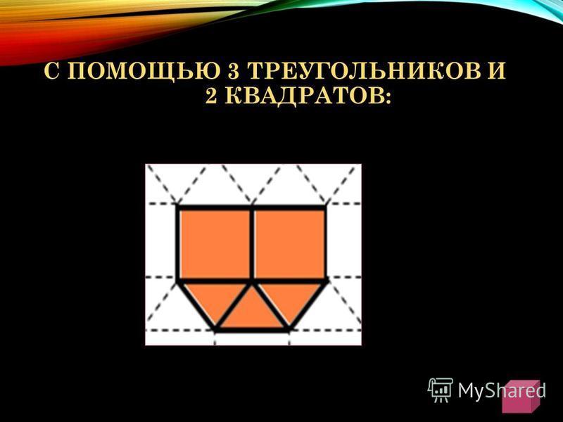 С ПОМОЩЬЮ 3 ТРЕУГОЛЬНИКОВ И 2 КВАДРАТОВ: