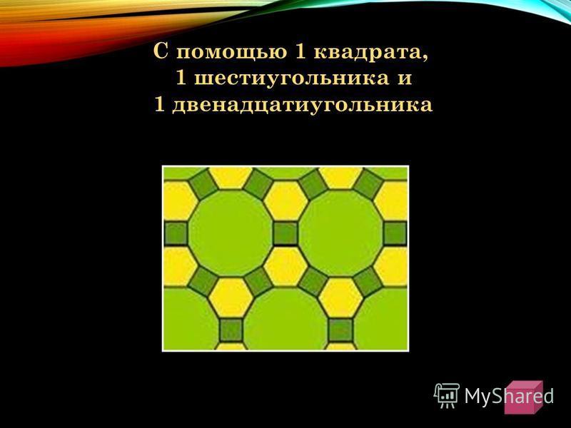 С помощью 1 квадрата, 1 шестиугольника и 1 двенадцатиугольника