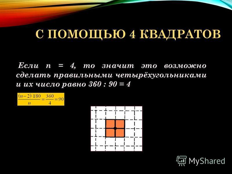 С ПОМОЩЬЮ 4 КВАДРАТОВ Если n = 4, то значит это возможно сделать правильными четырёхугольниками и их число равно 360 : 90 = 4