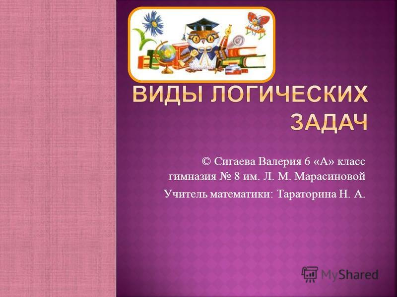 © Сигаева Валерия 6 « А » класс гимназия 8 им. Л. М. Марасиновой Учитель математики : Тараторина Н. А.