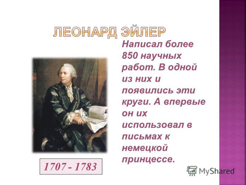 Написал более 850 научных работ. В одной из них и появились эти круги. А впервые он их использовал в письмах к немецкой принцессе. 1707 - 1783
