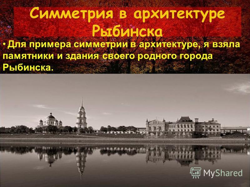 Симметрия в архитектуре Рыбинска Для примера симметрии в архитектуре, я взяла памятники и здания своего родного города Рыбинска.