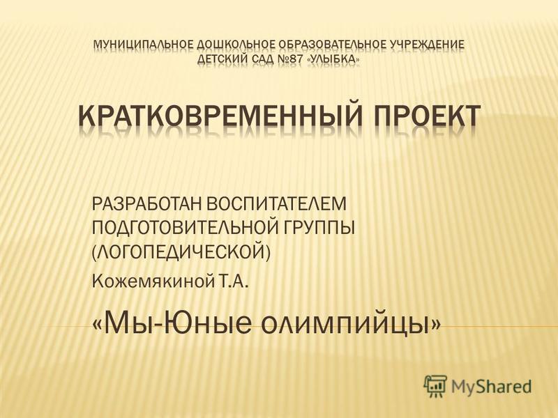 РАЗРАБОТАН ВОСПИТАТЕЛЕМ ПОДГОТОВИТЕЛЬНОЙ ГРУППЫ (ЛОГОПЕДИЧЕСКОЙ) Кожемякиной Т.А. «Мы-Юные олимпийцы»