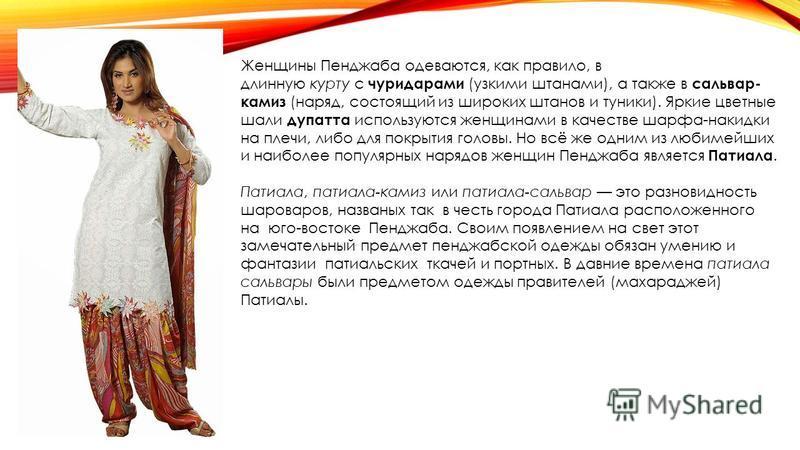 Женщины Пенджаба одеваются, как правило, в длинную курту с чуридарами (узкими штанами), а также в сальвар- камаз (наряд, состоящий из широких штанов и туники). Яркие цветные шали дупатта используются женщинами в качестве шарфа-накидки на плечи, либо