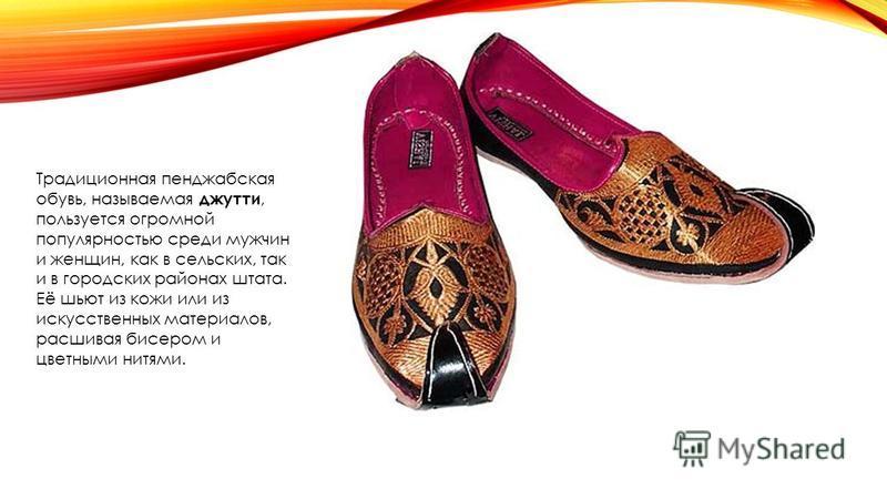 Традиционная пенджабская обувь, называемая джутти, пользуется огромной популярностью среди мужчин и женщин, как в сельских, так и в городских районах штата. Её шьют из кожи или из искусственных материалов, расшивая бисером и цветными нитями.