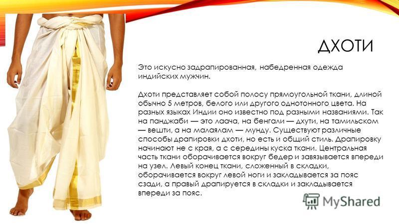 ДХОТИ Это искусно задрапированная, набедренная одежда индийских мужчин. Дхоти представляет собой полосу прямоугольной ткани, длиной обычно 5 метров, белого или другого однотонного цвета. На разных языках Индии оно известно под разными названиями. Так