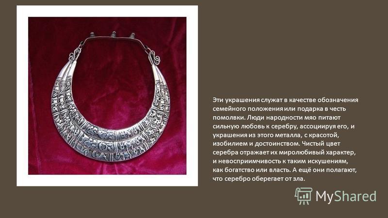 Эти украшения служат в качестве обозначения семейного положения или подарка в честь помолвки. Люди народности мяо питают сильную любовь к серебру, ассоциируя его, и украшения из этого металла, с красотой, изобилием и достоинством. Чистый цвет серебра