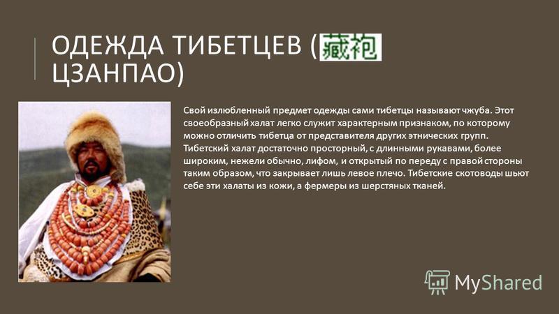 ОДЕЖДА ТИБЕТЦЕВ ( ЦЗАНПАО ) Свой излюбленный предмет одежды сами тибетцы называют чжуба. Этот своеобразный халат легко служит характерным признаком, по которому можно отличить тибетца от представителя других этнических групп. Тибетский халат достаточ