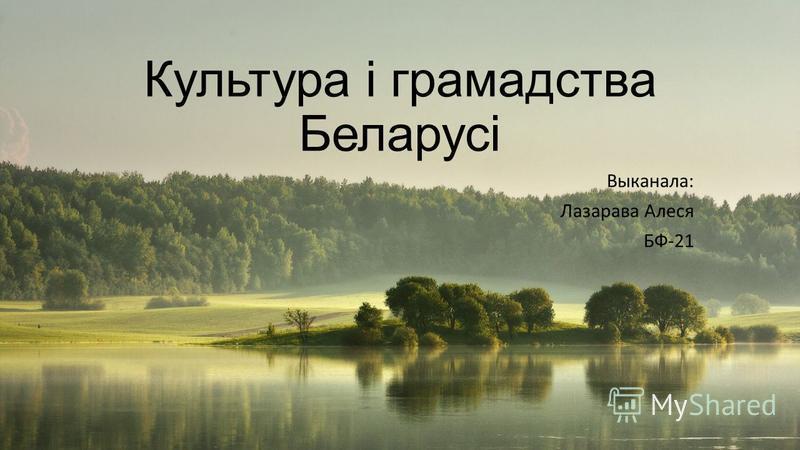 Культура і грамадства Беларусі Выканала: Лазарава Алеся БФ-21